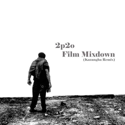 2p2o - Film Mixdown (Kazangha- Remix )