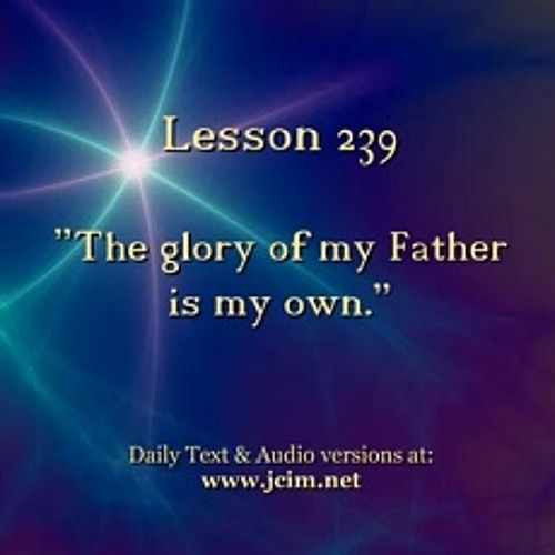 """ACIM LESSON 239 AUDIO  """"The glory of my Father is my own."""" ♫ ♪ ♫"""