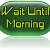 Wait Until Morning