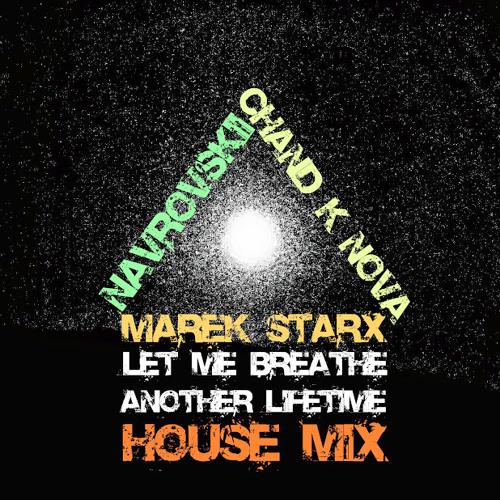 Marek Starx ft NAVROVSKii & CHAND K NOVA - Let Me Breathe Another Lifetime (House Mix)