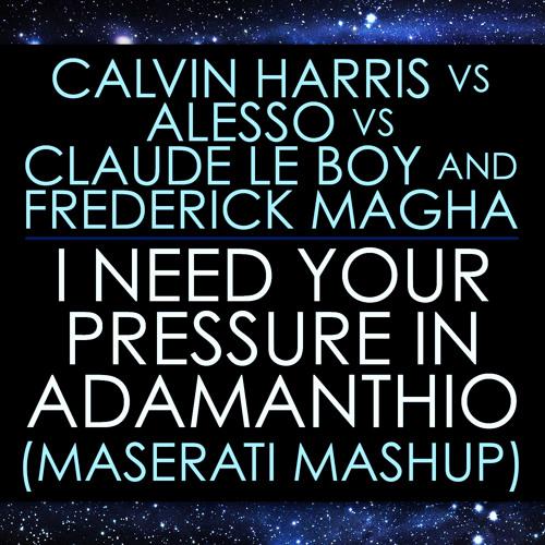 Calvin Harris vs Alesso vs Le Boy & Magha - I Need Your Pressure In Adamanthio (Maserati Mashup)