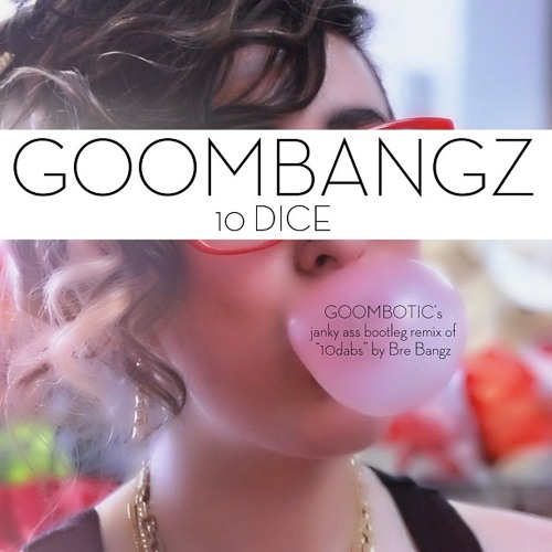 GOOMBANGZ - 10 Dice (Goombotic 10 Dabs Bootleg Remix) FREE DOWNLOAD