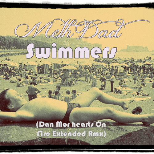 Meth Dad- Swimmers (Dan Mor Hearts On Fire Extended Rmx)