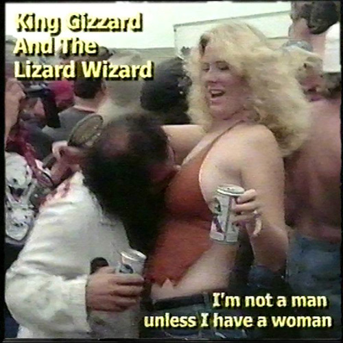 """King Gizzard & The Lizard Wizard - """"I'm Not A Man Unless I Have A Woman"""""""