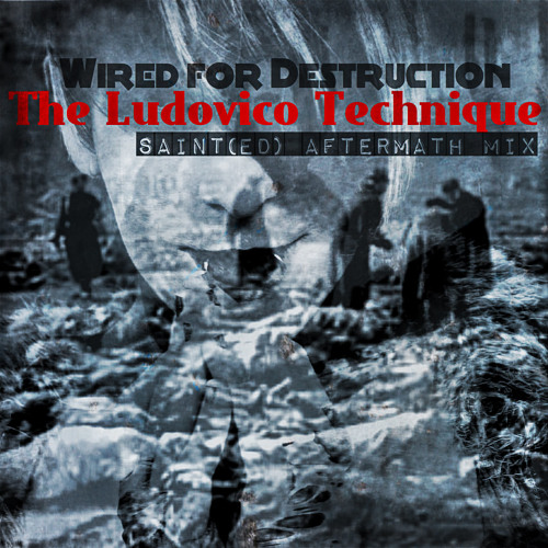 The Ludovico Technique - Wired for destruction [SAINT(ed) Aftermath mix by Jeremiah Saint]