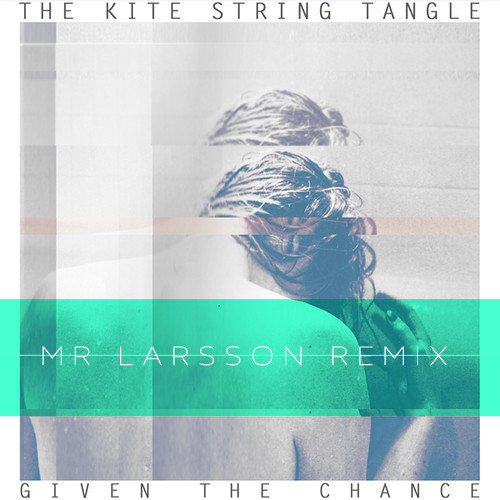 The Kite String Tangle - Given The Chance (Mr. Larsson Remix)