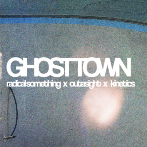 Radical Something x Outasight x Kinetics - Ghost Town