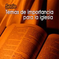 SERIE: TEMAS DE IMPORTANCIA PARA LA IGLESIA