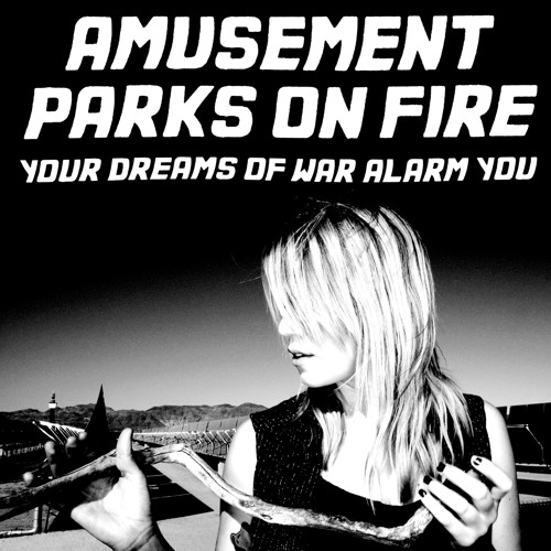 Amusement Parks On Fire - Your Dreams Of War Alarm You