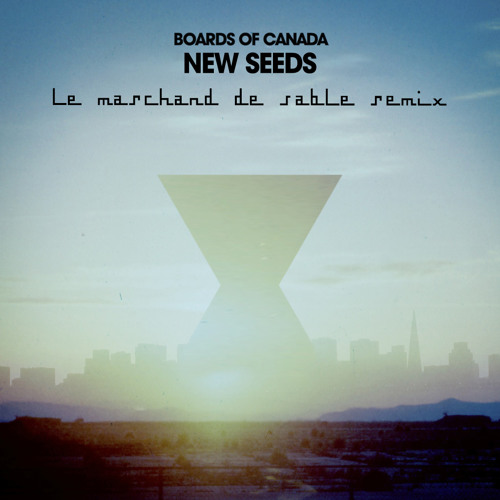 Boards of Canada - New Seeds (Le Marchand de Sable Remix) (FREE DL)