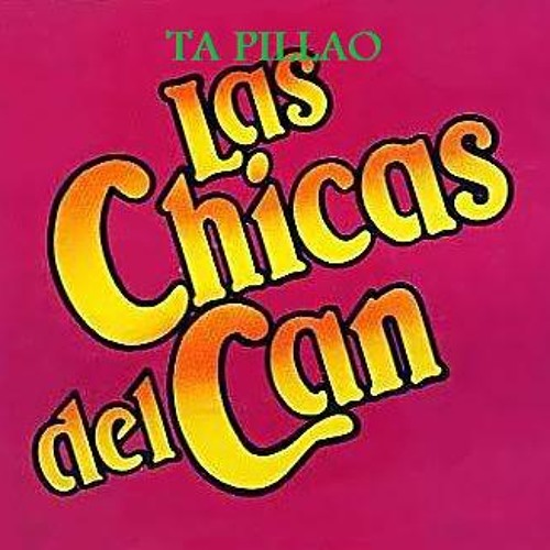 """LAS CHICAS DEL CAN """"TA PILLAO"""""""