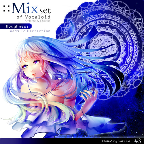 Roughness Leads To Perfection #003 (Vocaloid Ambient & Chillout) - Mixed by Sappho [Free Download]