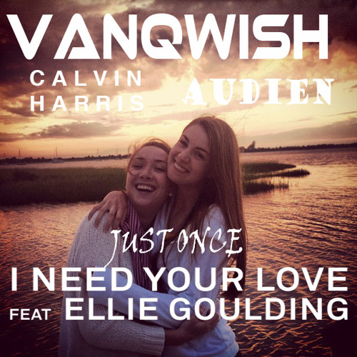 I Need Your Love Just Once - Vanqwish Vocal Mix (Calvin Harris X Audien X Ellie Goulding)