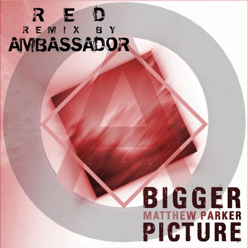 [Free Download] Matthew Parker - Bigger Picture (Red Ambassador Remix) v.1.4