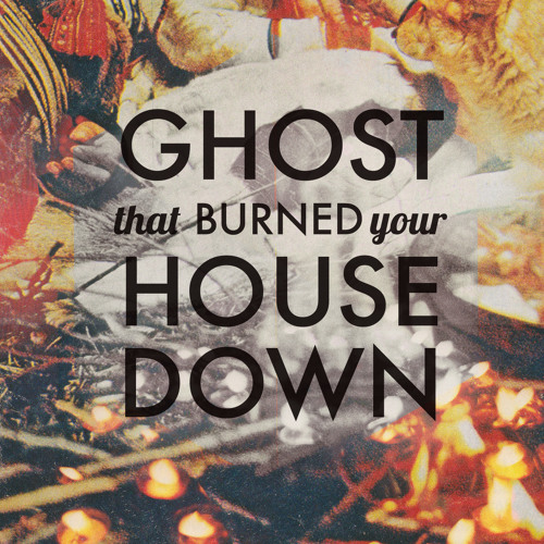 Ghost That Burned Your House Down (single edit)