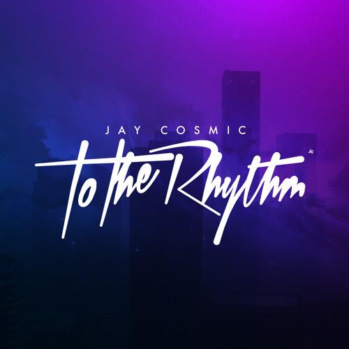 Jay Cosmic - To The Rhythm