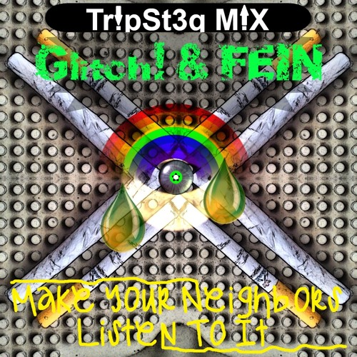 Glitch! & FEIN-Make Your Neighbors Listen To It (FEIN Tr!pSt3q M!X)