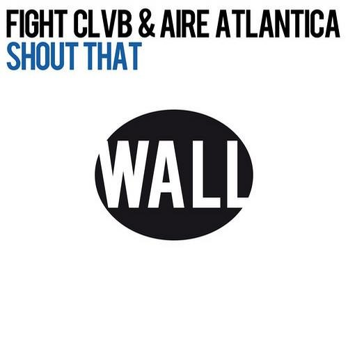 FIGHT CLVB & AIRE ATLANTICA - SHOUT THAT [Wall Recordings/Spinnin Records]
