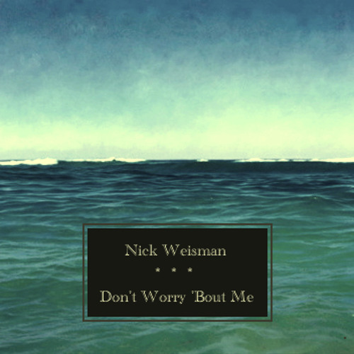 Nick Weisman - Don't Worry 'Bout Me [original song]