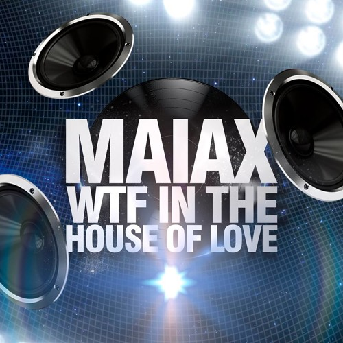 Maiax - WTF In The House Of Love (Original Mix)  SC CUT