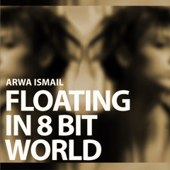 (Floating In 8-Bit World) By Arwa Ismail