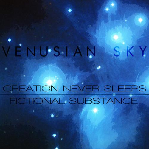 Venusian Sky - Creation Never Sleeps//Fictional Substance