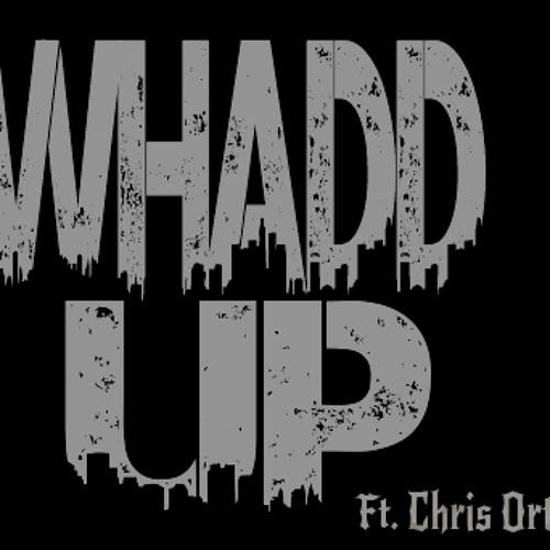 WhaddUp Ft. Chris Ortiz