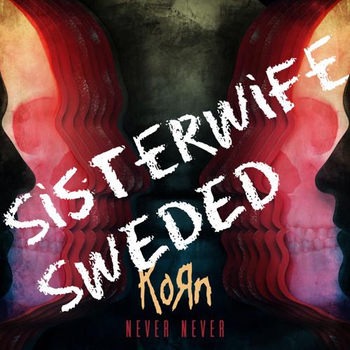 KORN - NEVER NEVER - SISTERWIFE - SWEDED
