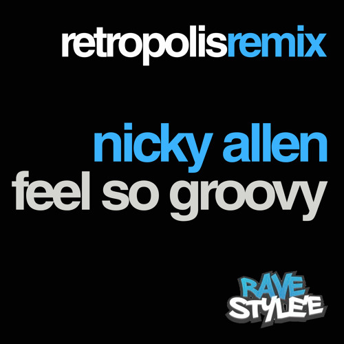 NICKY ALLEN - FEEL SO GROOVY - RETROPOLIS REMIX - *RAVE STYLE'E*
