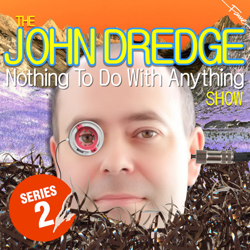 The John Dredge Nothing To Do With Anything Show - Series 2, Episode 6