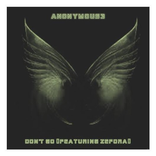 Anonymous3 ~ Don't Go (Featuring Zefora)