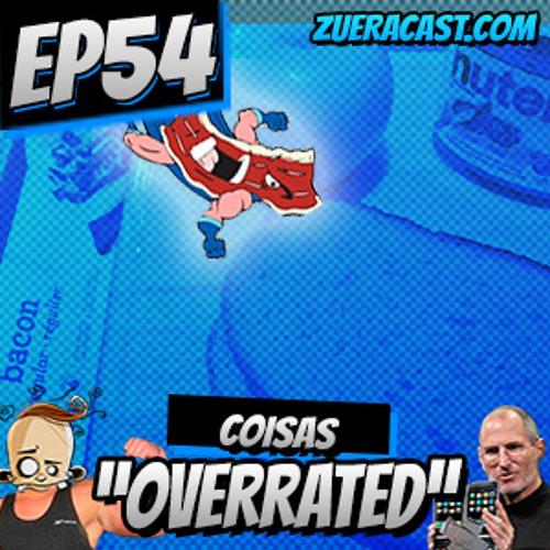 "ZueraCast - EP54 - Coisas ""Overrated"""