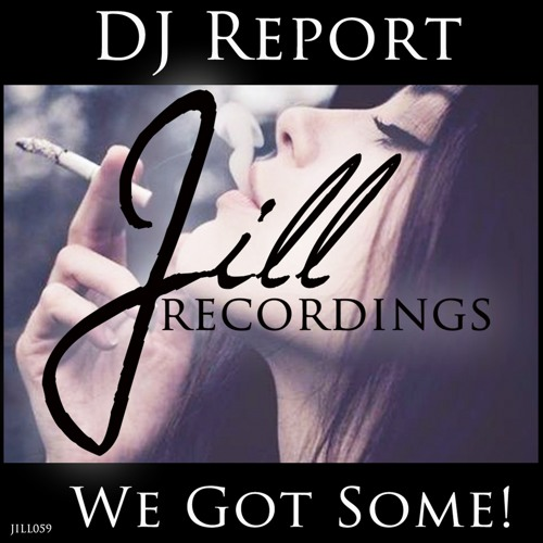 JILL059 : DJ Report - We Got Some! (Original Mix)