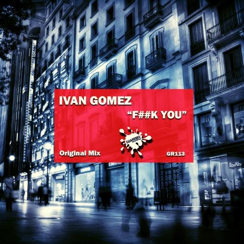 Ivan Gomez - F##k You (Original Mix) SC PREVIEW /GR113 / REL DATE 6-12-2013