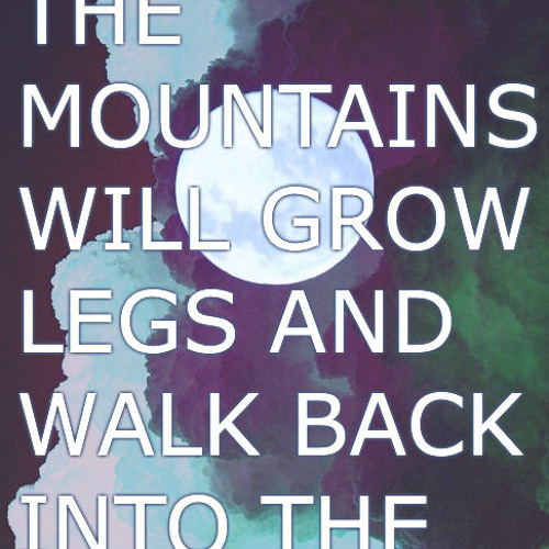 One Day The Mountains Will Grow Legs And Walk Back Into The Sea