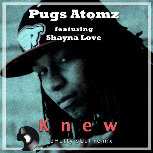 Pugs Atomz feat. Shayna Love- Knew (dHutty sOul Remix)
