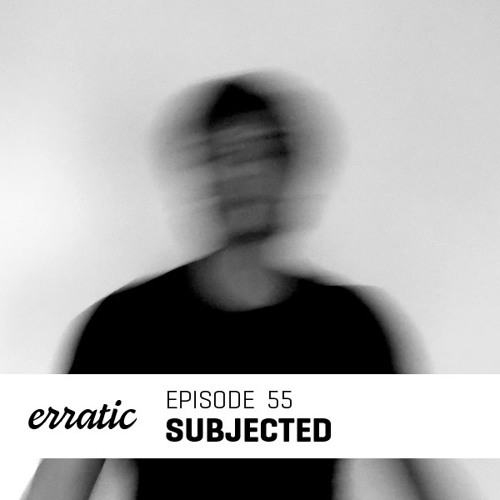 Erratic Podcast 55 | Subjected