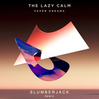 The Lazy Calm - Paper Dreams (Slumberjack Remix)