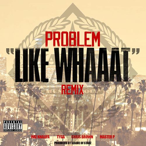 Like Whaaat (Remix) - Problem feat. Wiz Khalifa, Chris Brown, Tyga, Master P