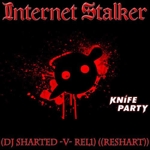 Knife Party - Internet Stalker (DJ Sharted -v- REL1) ((ReShart))