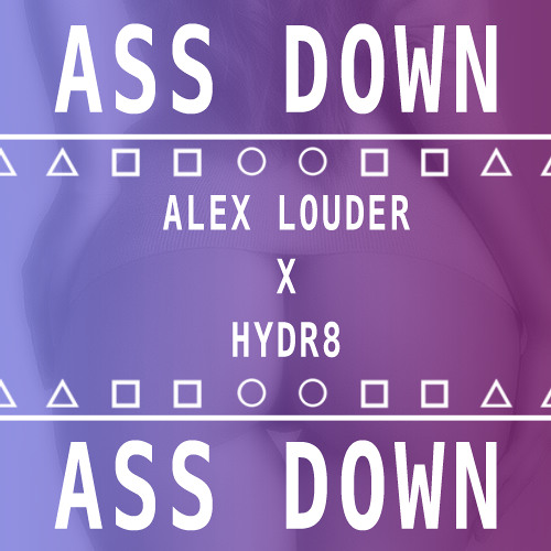 Ass Down by Alex Louder ✖ HYDR8