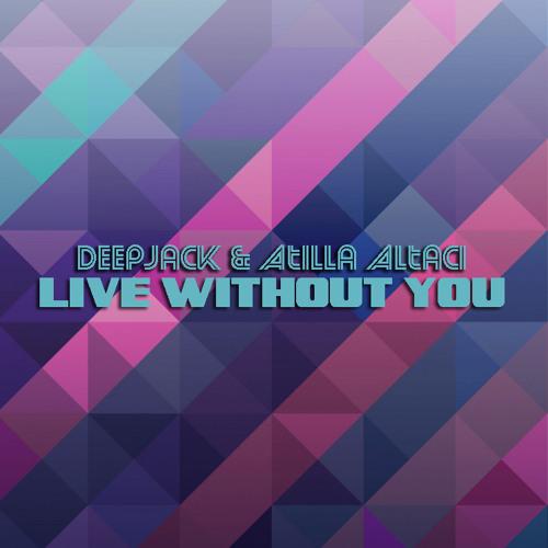 Deepjack & Atilla Altaci - Live Without You (Original Mix)