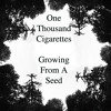 Growing From A Seed by One Thousand Cigarettes