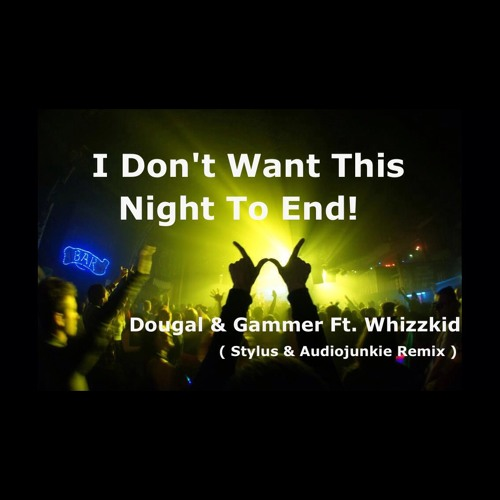 Dougal & Gammer Feat. Whizzkid - I Don't Want This Night To End [AudioJunkie & Stylus Remix]