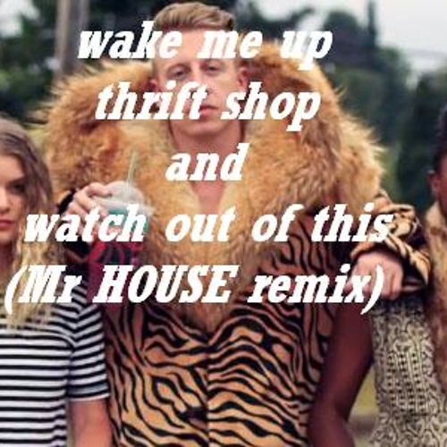 wake me up thrift shop and watch out of this (Mr HOUSE remix)
