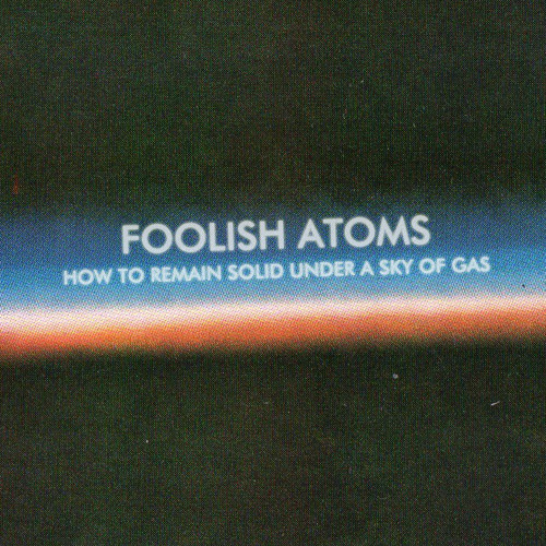 FOOLISH ATOMS — How To Remain Solid Under A Sky Of Gas