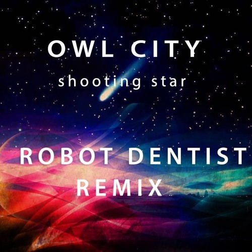 Owl City- Shooting Star (Robot Dentist Remix)