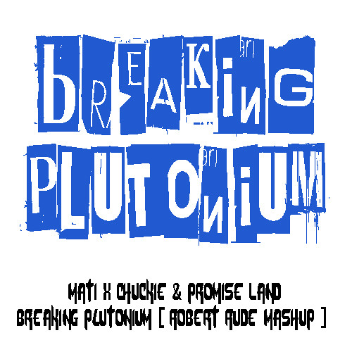 Mati X Chuckie & Promise Land - Breaking Plutonium (Robert Rude Mashup) [BUY = FREE DOWNLOAD]