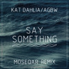 Kat Dahlia - AGBW - Say Something(moseqar remix)