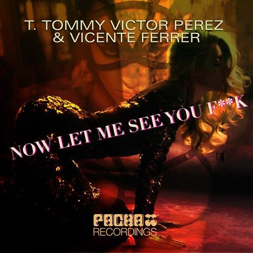 T. Tommy Victor Perez & Vicente Ferrer - Now Let Me See You Fuck (Peter Brown Pacha Mix) PREVIEW